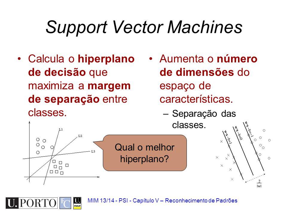 MIM 13/14 - PSI - Capítulo V – Reconhecimento de Padrões Support Vector Machines Calcula o hiperplano de decisão que maximiza a margem de separação en
