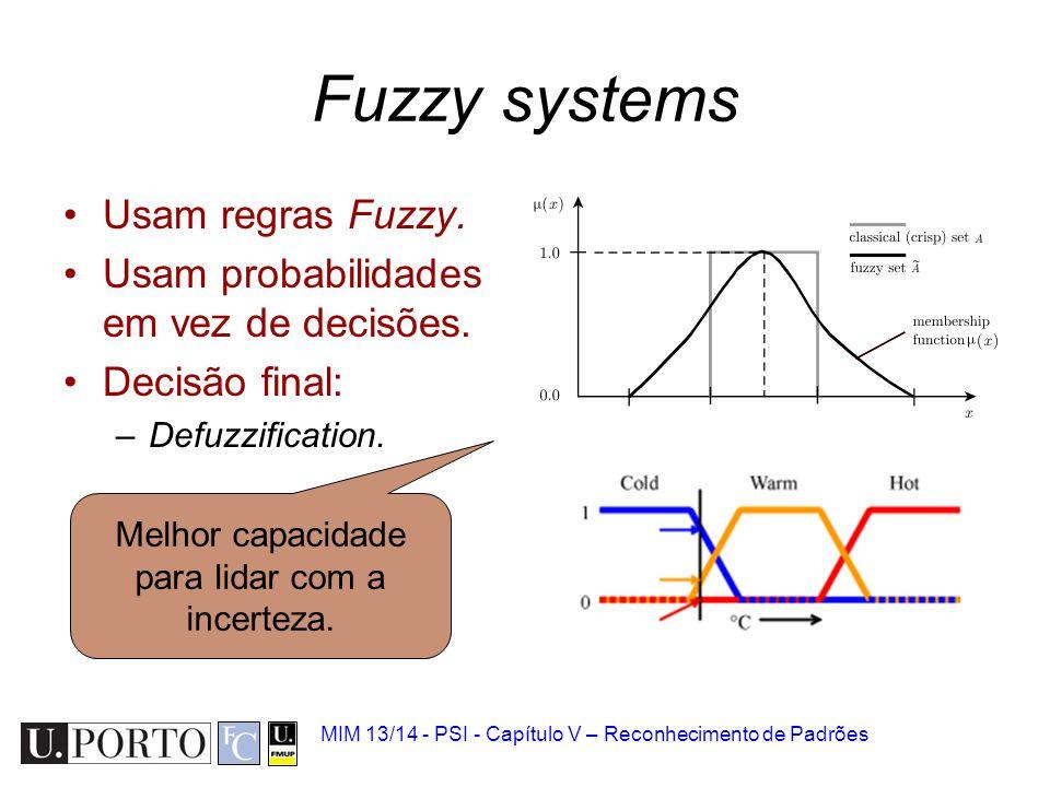 MIM 13/14 - PSI - Capítulo V – Reconhecimento de Padrões Fuzzy systems Usam regras Fuzzy. Usam probabilidades em vez de decisões. Decisão final: –Defu