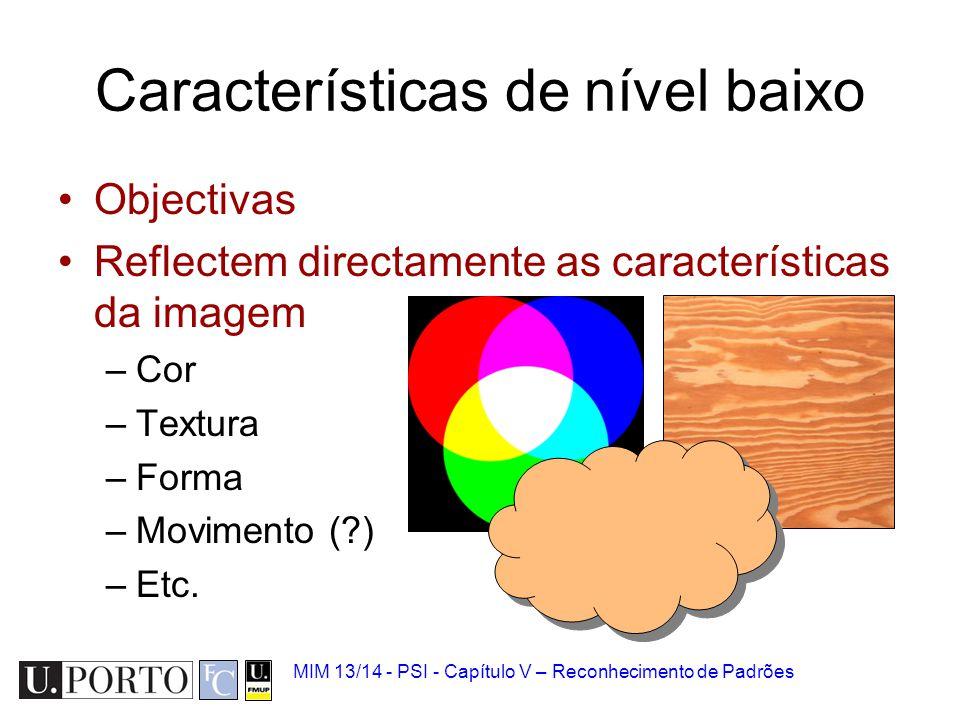 MIM 13/14 - PSI - Capítulo V – Reconhecimento de Padrões Objectivas Reflectem directamente as características da imagem –Cor –Textura –Forma –Moviment