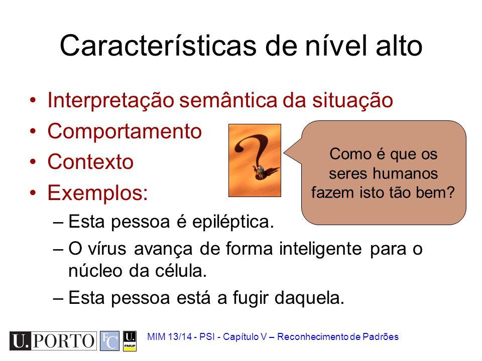 MIM 13/14 - PSI - Capítulo V – Reconhecimento de Padrões Características de nível alto Interpretação semântica da situação Comportamento Contexto Exem