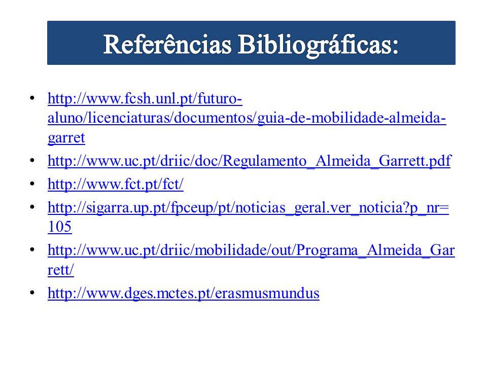 http://www.fcsh.unl.pt/futuro- aluno/licenciaturas/documentos/guia-de-mobilidade-almeida- garret http://www.fcsh.unl.pt/futuro- aluno/licenciaturas/documentos/guia-de-mobilidade-almeida- garret http://www.uc.pt/driic/doc/Regulamento_Almeida_Garrett.pdf http://www.fct.pt/fct/ http://sigarra.up.pt/fpceup/pt/noticias_geral.ver_noticia p_nr= 105 http://sigarra.up.pt/fpceup/pt/noticias_geral.ver_noticia p_nr= 105 http://www.uc.pt/driic/mobilidade/out/Programa_Almeida_Gar rett/ http://www.uc.pt/driic/mobilidade/out/Programa_Almeida_Gar rett/ http://www.dges.mctes.pt/erasmusmundus