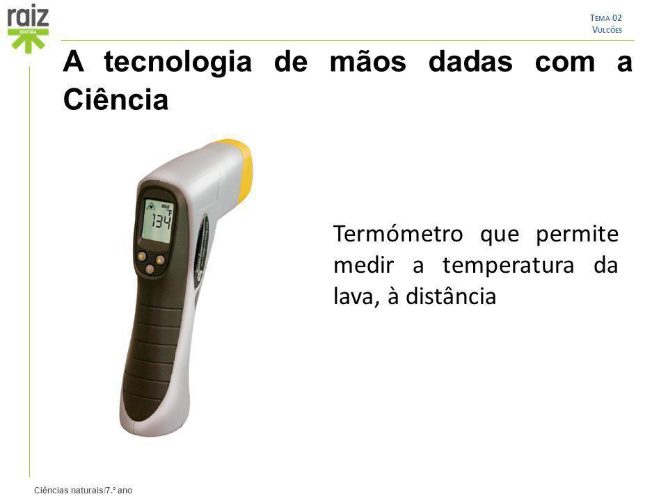 Ciências naturais/7.º ano T EMA 02 V ULCÕES A tecnologia de mãos dadas com a Ciência Termómetro que permite medir a temperatura da lava, à distância