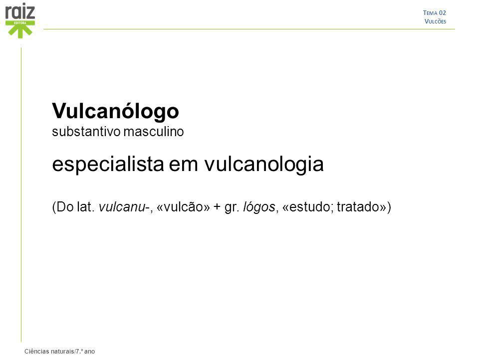 Ciências naturais/7.º ano T EMA 02 V ULCÕES Vulcanólogo substantivo masculino especialista em vulcanologia (Do lat. vulcanu-, «vulcão» + gr. lógos, «e