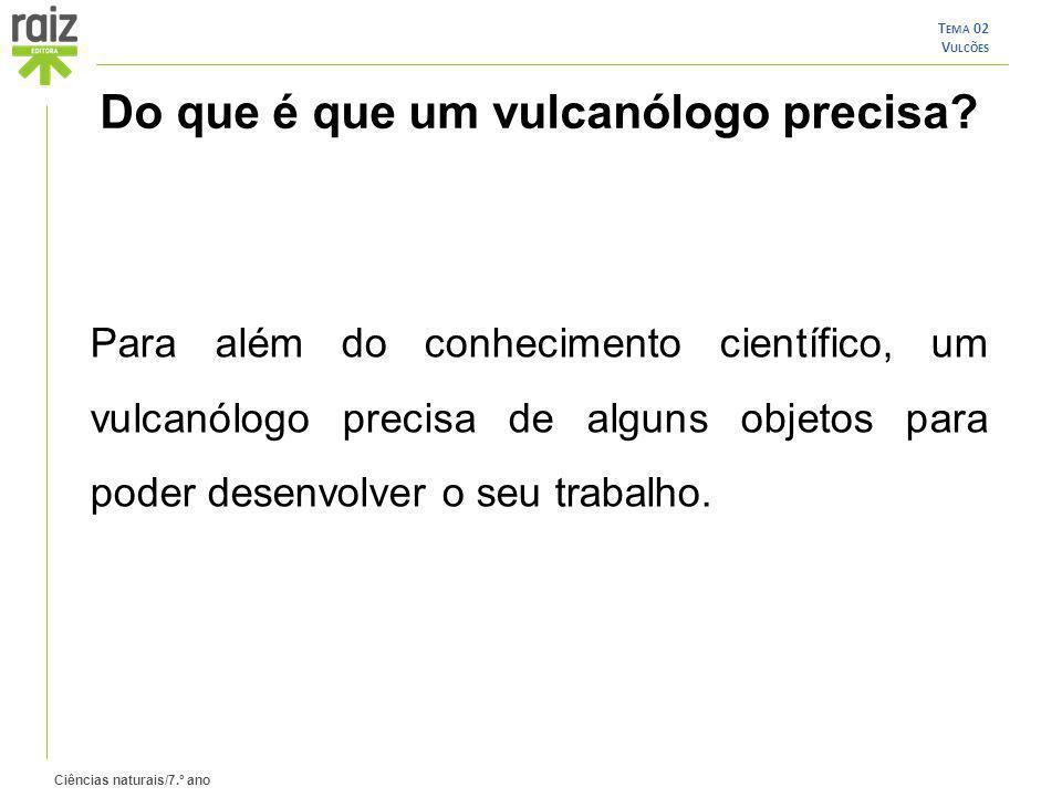 Ciências naturais/7.º ano T EMA 02 V ULCÕES Do que é que um vulcanólogo precisa? Para além do conhecimento científico, um vulcanólogo precisa de algun
