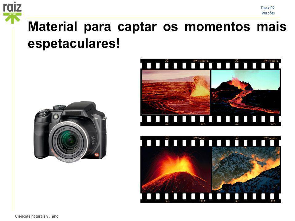 Ciências naturais/7.º ano T EMA 02 V ULCÕES Material para captar os momentos mais espetaculares!
