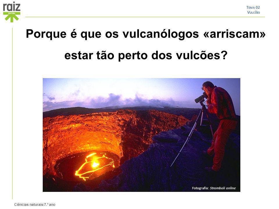 Ciências naturais/7.º ano T EMA 02 V ULCÕES Porque é que os vulcanólogos «arriscam» estar tão perto dos vulcões? Fotografia: Stromboli online