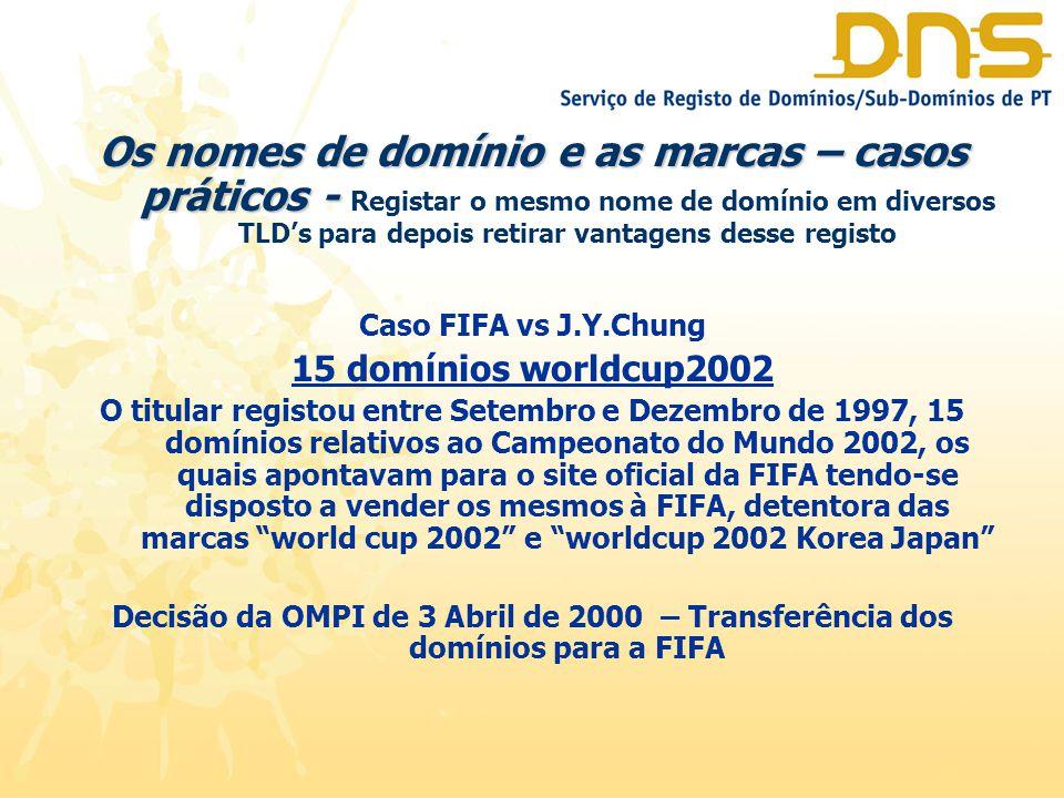 Os nomes de domínio e as marcas – casos práticos - Os nomes de domínio e as marcas – casos práticos - Registar o mesmo nome de domínio em diversos TLD's para depois retirar vantagens desse registo Caso FIFA vs J.Y.Chung 15 domínios worldcup2002 O titular registou entre Setembro e Dezembro de 1997, 15 domínios relativos ao Campeonato do Mundo 2002, os quais apontavam para o site oficial da FIFA tendo-se disposto a vender os mesmos à FIFA, detentora das marcas world cup 2002 e worldcup 2002 Korea Japan Decisão da OMPI de 3 Abril de 2000 – Transferência dos domínios para a FIFA