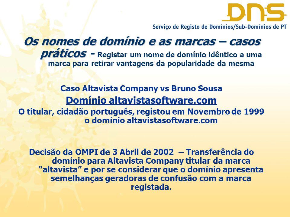 Os nomes de domínio e as marcas – casos práticos - Os nomes de domínio e as marcas – casos práticos - Registar um nome de domínio idêntico a uma marca para retirar vantagens da popularidade da mesma Caso Altavista Company vs Bruno Sousa Domínio altavistasoftware.com O titular, cidadão português, registou em Novembro de 1999 o domínio altavistasoftware.com Decisão da OMPI de 3 Abril de 2002 – Transferência do domínio para Altavista Company titular da marca altavista e por se considerar que o domínio apresenta semelhanças geradoras de confusão com a marca registada.