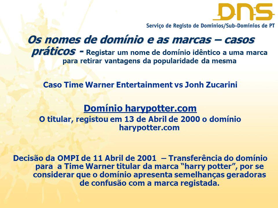 Os nomes de domínio e as marcas – casos práticos - Os nomes de domínio e as marcas – casos práticos - Registar um nome de domínio idêntico a uma marca para retirar vantagens da popularidade da mesma Caso Time Warner Entertainment vs Jonh Zucarini Domínio harypotter.com O titular, registou em 13 de Abril de 2000 o domínio harypotter.com Decisão da OMPI de 11 Abril de 2001 – Transferência do domínio para a Time Warner titular da marca harry potter , por se considerar que o domínio apresenta semelhanças geradoras de confusão com a marca registada.