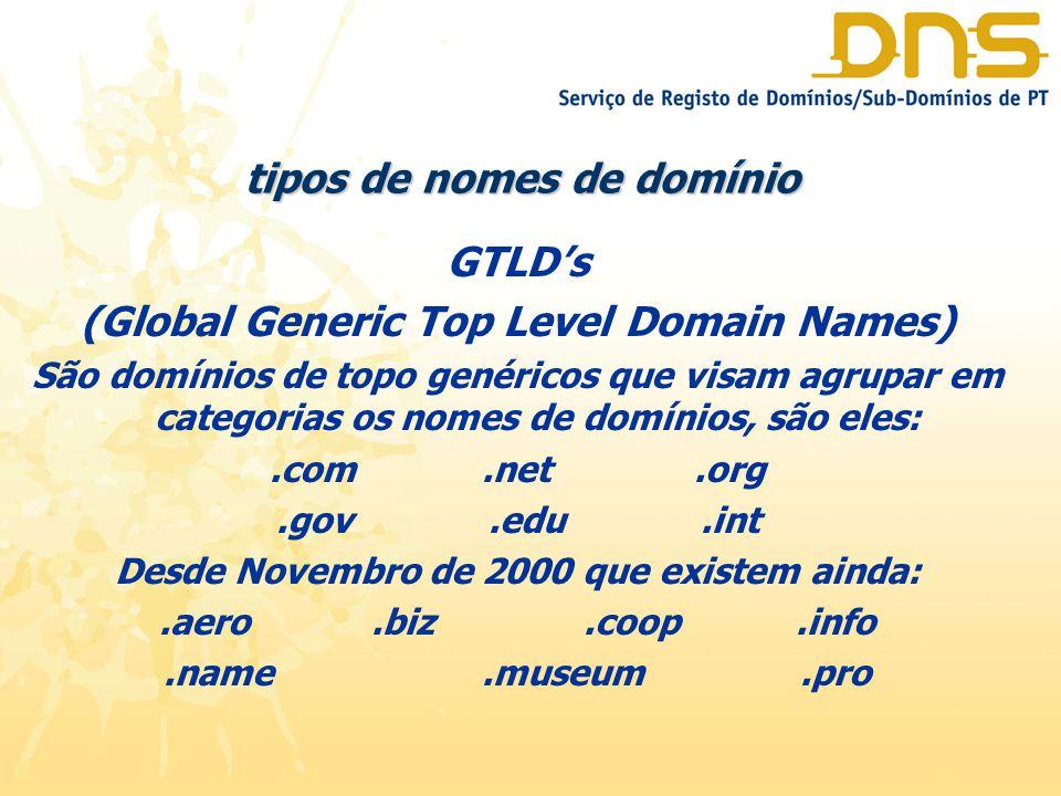 tipos de nomes de domínio GTLD's (Global Generic Top Level Domain Names) São domínios de topo genéricos que visam agrupar em categorias os nomes de domínios, são eles:.com.net.org.gov.edu.int Desde Novembro de 2000 que existem ainda:.aero.biz.coop.info.name.museum.pro