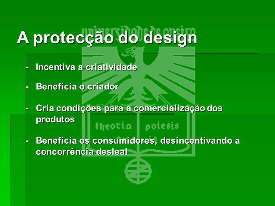 A protecção do design -Incentiva a criatividade -Beneficia o criador -Beneficia os consumidores, desincentivando a concorrência desleal -Cria condiçõe