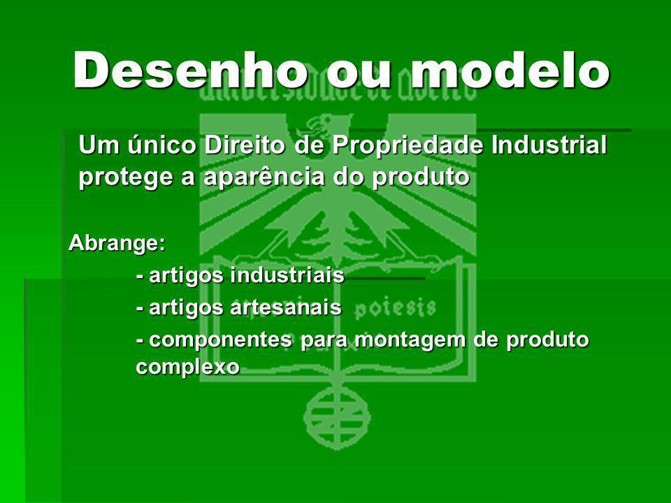 Desenho ou modelo Abrange: - artigos industriais - artigos artesanais - componentes para montagem de produto complexo Um único Direito de Propriedade