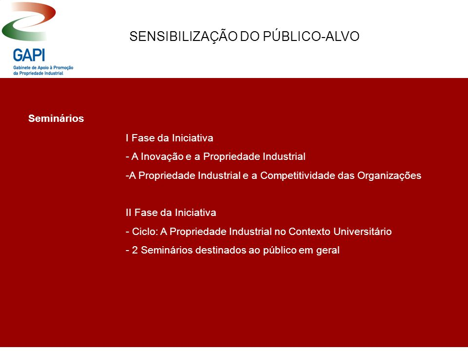 SENSIBILIZAÇÃO DO PÚBLICO-ALVO Seminários I Fase da Iniciativa - A Inovação e a Propriedade Industrial -A Propriedade Industrial e a Competitividade das Organizações II Fase da Iniciativa - Ciclo: A Propriedade Industrial no Contexto Universitário - 2 Seminários destinados ao público em geral