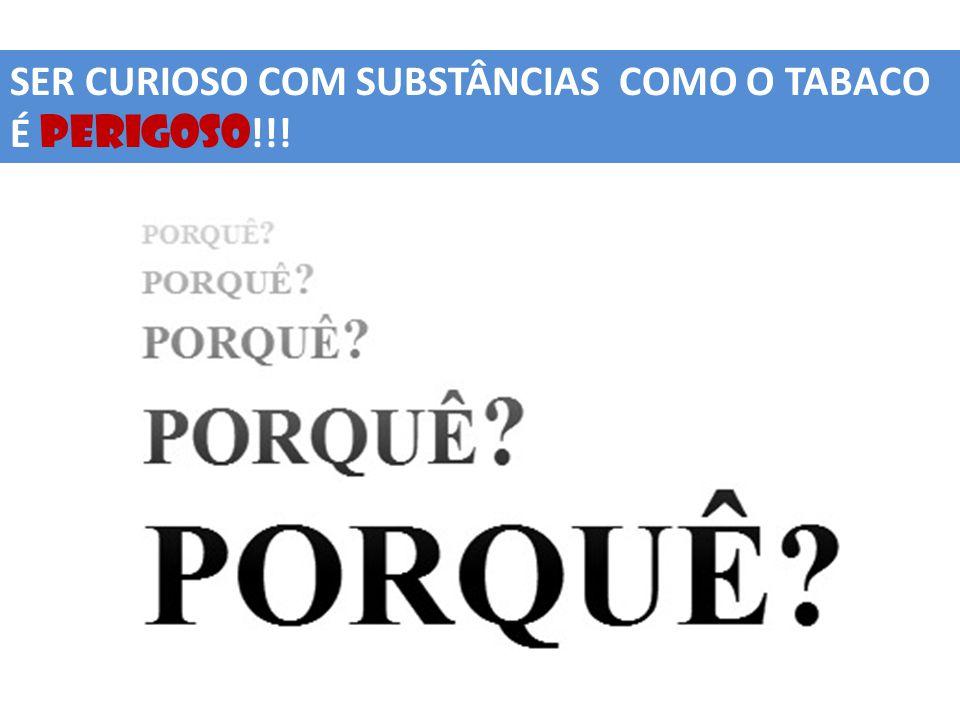 SER CURIOSO COM SUBSTÂNCIAS COMO O TABACO É PERIGOSO !!!