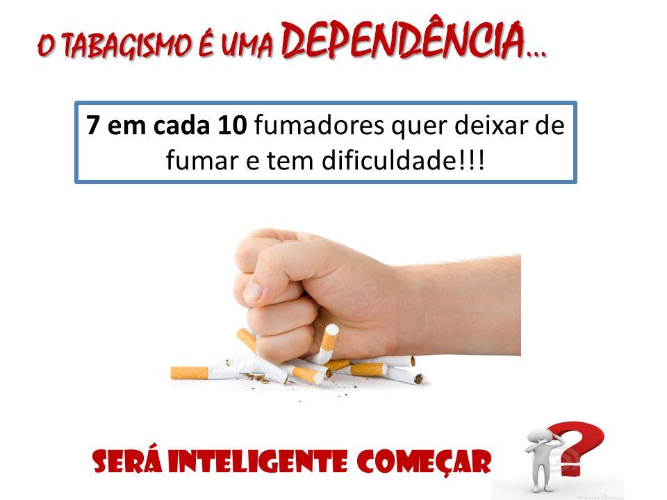 O TABAGISMO É UMA DEPENDÊNCIA … 7 em cada 10 fumadores quer deixar de fumar e tem dificuldade!!! SERÁ INTELIGENTE COMEÇAR