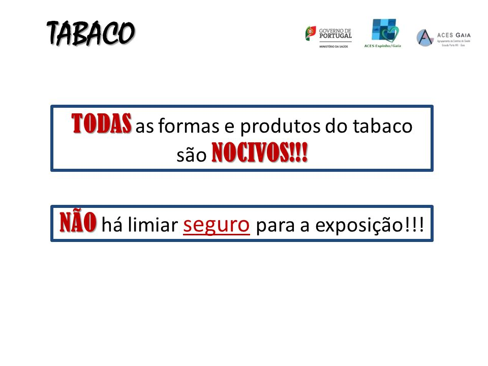 TODAS NOCIVOS!!! TODAS as formas e produtos do tabaco são NOCIVOS!!! NÃO NÃO há limiar seguro para a exposição!!! TABACO