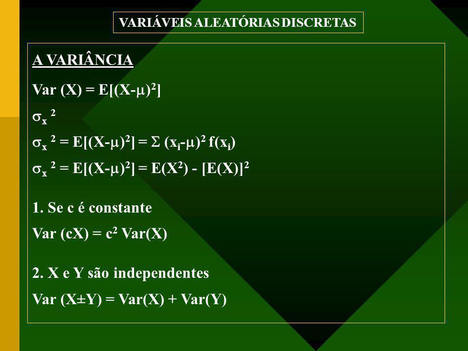 A VARIÂNCIA Var (X) = E[(X-  ) 2 ]  x 2  x 2 = E[(X-  ) 2 ] =  (x i -  ) 2 f(x i )  x 2 = E[(X-  ) 2 ] = E(X 2 ) - [E(X)] 2 1.