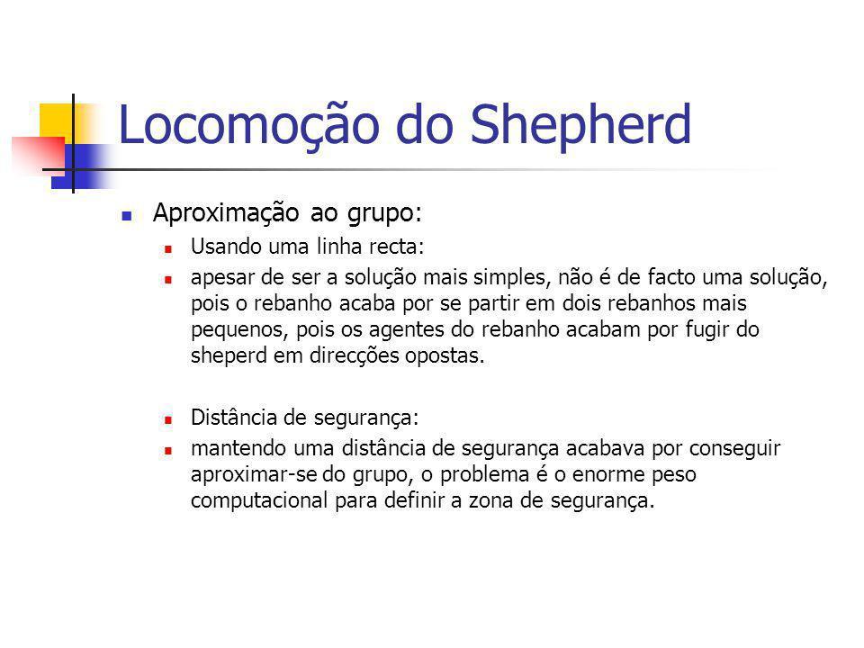Locomoção do Shepherd Aproximação ao grupo: Usando uma linha recta: apesar de ser a solução mais simples, não é de facto uma solução, pois o rebanho acaba por se partir em dois rebanhos mais pequenos, pois os agentes do rebanho acabam por fugir do sheperd em direcções opostas.