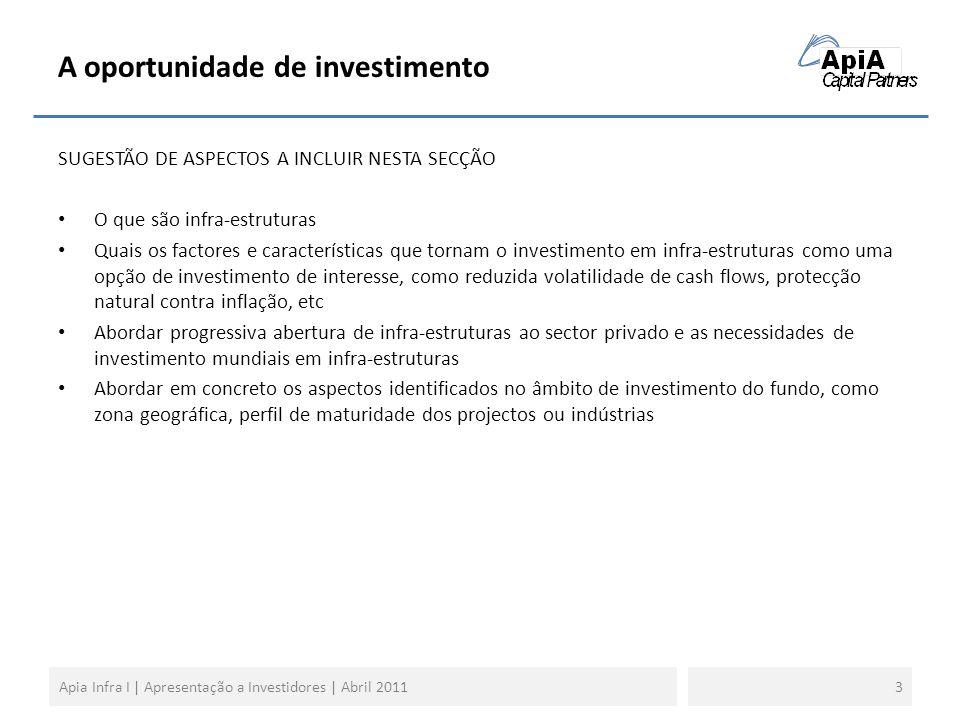A oportunidade de investimento SUGESTÃO DE ASPECTOS A INCLUIR NESTA SECÇÃO O que são infra-estruturas Quais os factores e características que tornam o investimento em infra-estruturas como uma opção de investimento de interesse, como reduzida volatilidade de cash flows, protecção natural contra inflação, etc Abordar progressiva abertura de infra-estruturas ao sector privado e as necessidades de investimento mundiais em infra-estruturas Abordar em concreto os aspectos identificados no âmbito de investimento do fundo, como zona geográfica, perfil de maturidade dos projectos ou indústrias 3Apia Infra I | Apresentação a Investidores | Abril 2011
