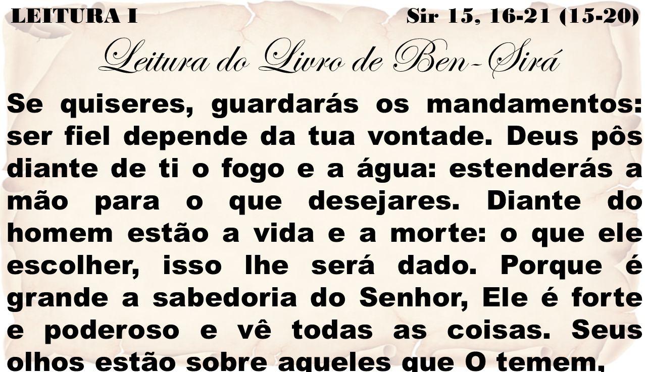 LEITURA I Sir 15, 16-21 (15-20) Leitura do Livro de Ben-Sirá Se quiseres, guardarás os mandamentos: ser fiel depende da tua vontade. Deus pôs diante d