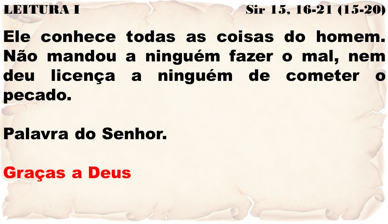LEITURA I Sir 15, 16-21 (15-20) Ele conhece todas as coisas do homem. Não mandou a ninguém fazer o mal, nem deu licença a ninguém de cometer o pecado.