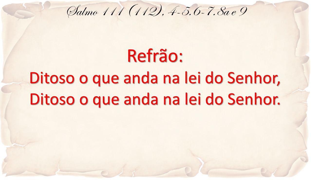 Salmo 111 (112), 4-5.6-7.8a e 9Refrão: Ditoso o que anda na lei do Senhor, Ditoso o que anda na lei do Senhor.