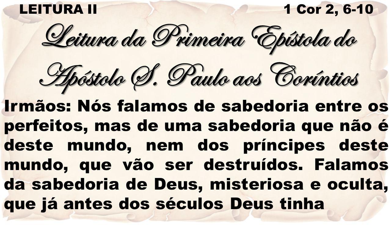 LEITURA II 1 Cor 2, 6-10 Leitura da Primeira Epístola do Apóstolo S. Paulo aos Coríntios Irmãos: Nós falamos de sabedoria entre os perfeitos, mas de u