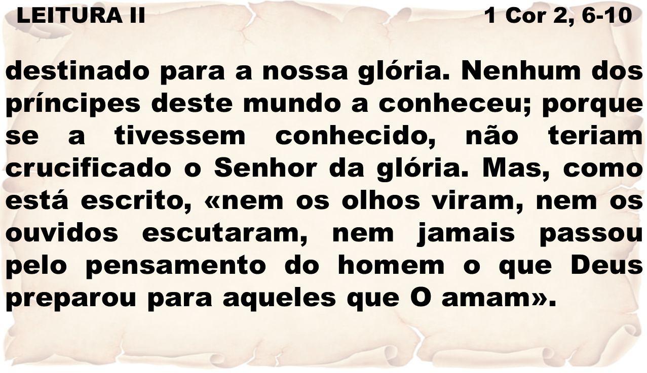LEITURA II 1 Cor 2, 6-10 destinado para a nossa glória. Nenhum dos príncipes deste mundo a conheceu; porque se a tivessem conhecido, não teriam crucif