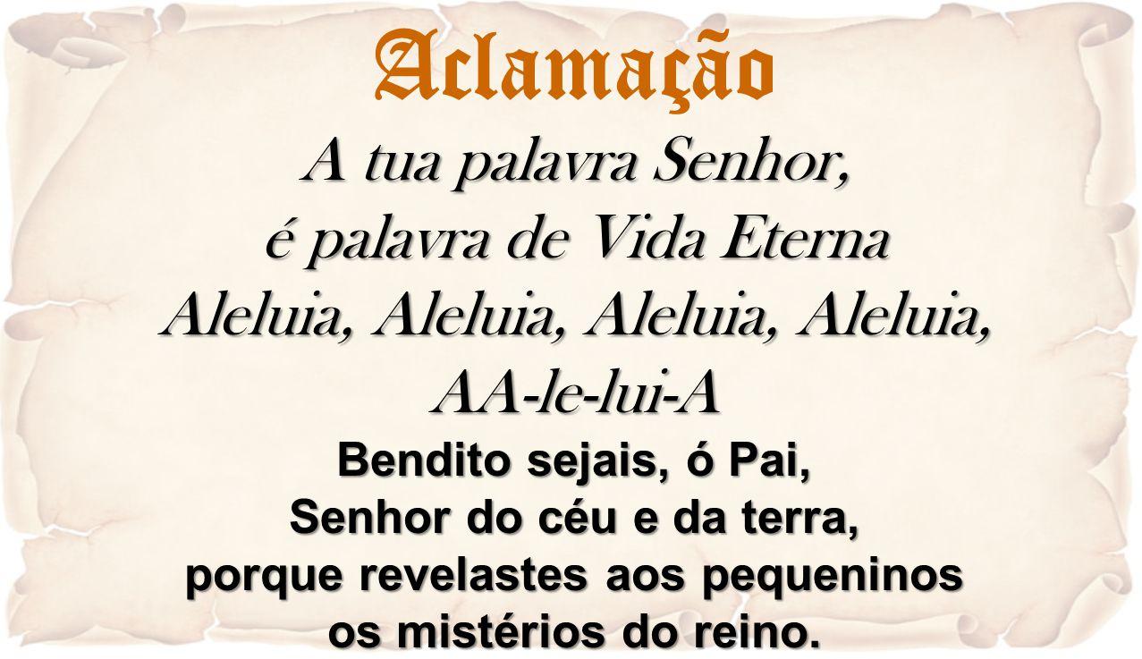 Aclamação A tua palavra Senhor, é palavra de Vida Eterna Aleluia, Aleluia, Aleluia, Aleluia, AA-le-lui-A Bendito sejais, ó Pai, Senhor do céu e da ter