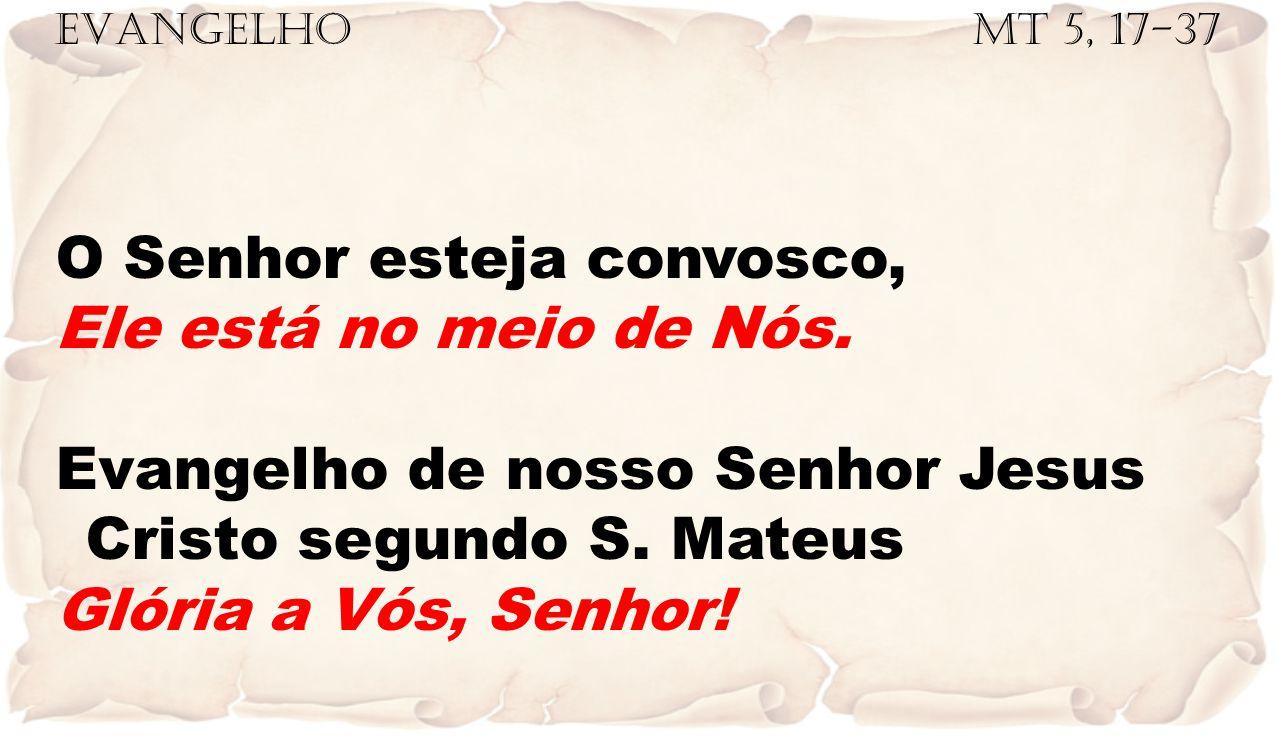 EVANGELHO Mt 5, 17-37 O Senhor esteja convosco, Ele está no meio de Nós. Evangelho de nosso Senhor Jesus Cristo segundo S. Mateus Glória a Vós, Senhor
