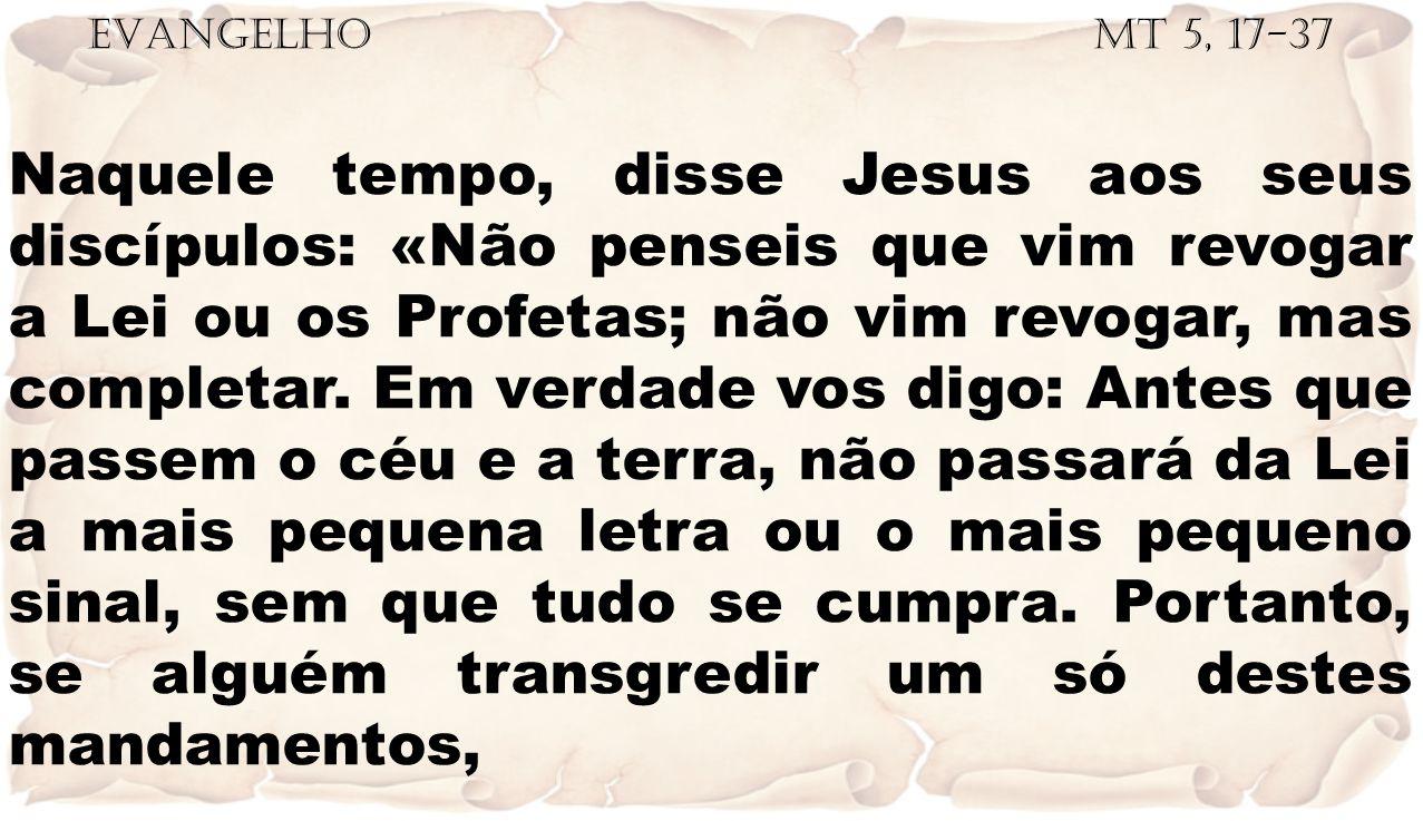 EVANGELHO Mt 5, 17-37 Naquele tempo, disse Jesus aos seus discípulos: «Não penseis que vim revogar a Lei ou os Profetas; não vim revogar, mas completa
