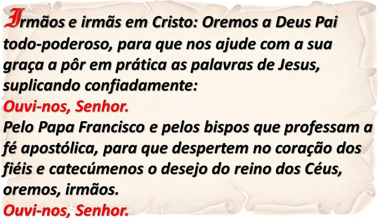 I rmãos e irmãs em Cristo: Oremos a Deus Pai todo-poderoso, para que nos ajude com a sua graça a pôr em prática as palavras de Jesus, suplicando confi