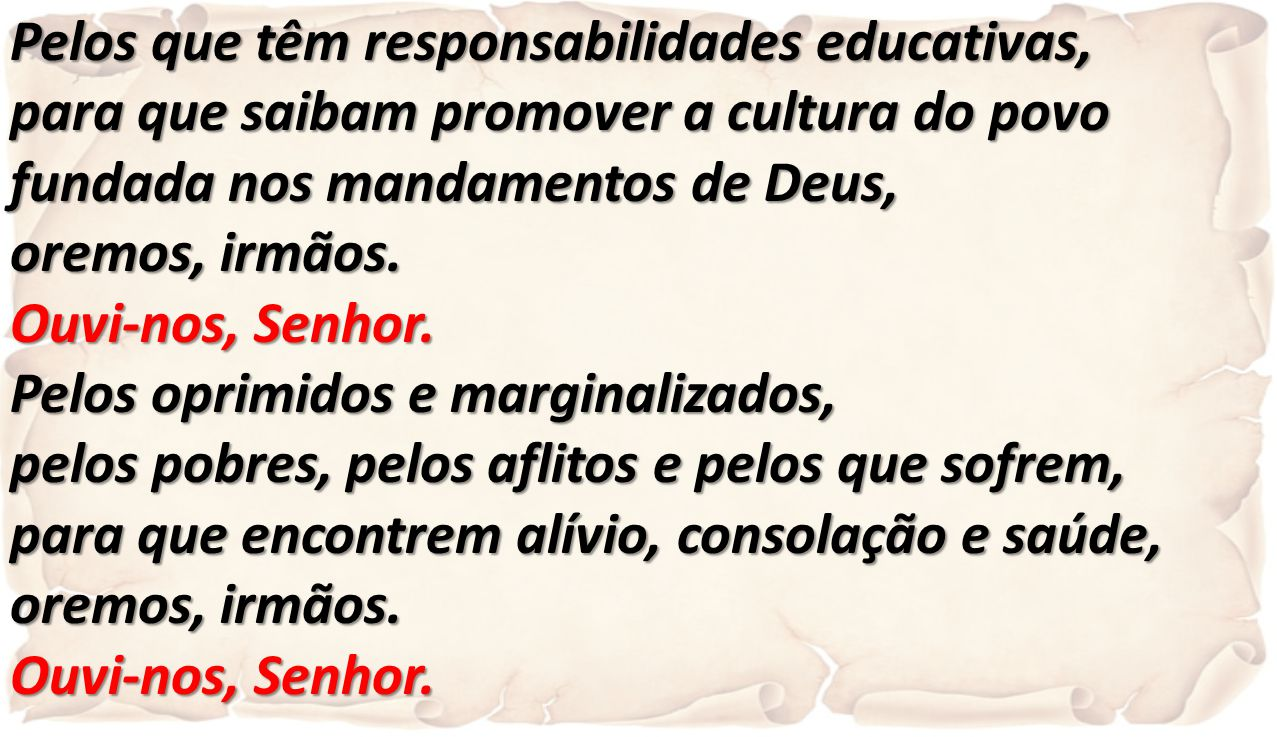 Pelos que têm responsabilidades educativas, para que saibam promover a cultura do povo fundada nos mandamentos de Deus, oremos, irmãos. Ouvi-nos, Senh