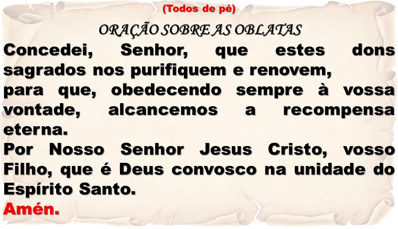 (Todos de pé) ORAÇÃO SOBRE AS OBLATAS Concedei, Senhor, que estes dons sagrados nos purifiquem e renovem, para que, obedecendo sempre à vossa vontade,