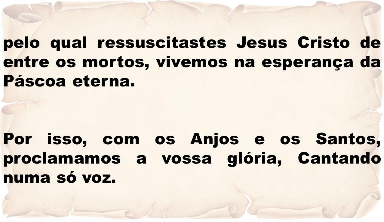 pelo qual ressuscitastes Jesus Cristo de entre os mortos, vivemos na esperança da Páscoa eterna. Por isso, com os Anjos e os Santos, proclamamos a vos