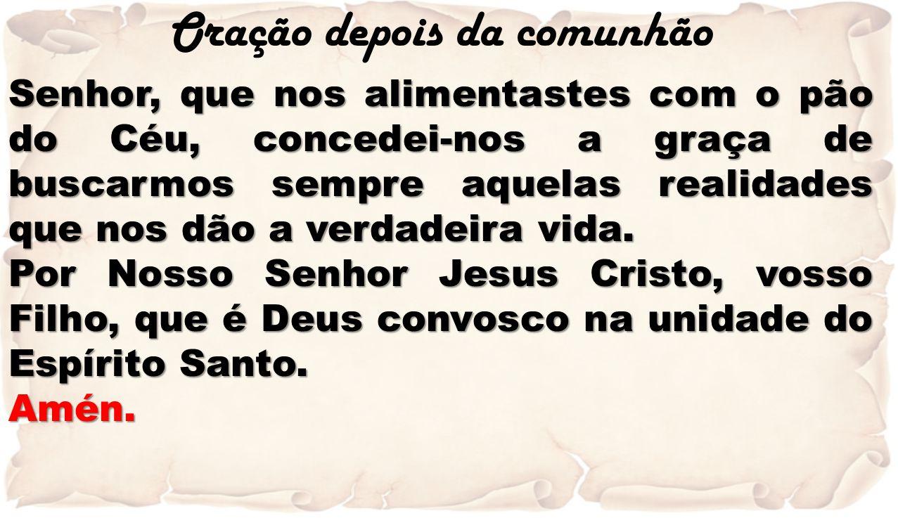Oração depois da comunhão Senhor, que nos alimentastes com o pão do Céu, concedei-nos a graça de buscarmos sempre aquelas realidades que nos dão a ver