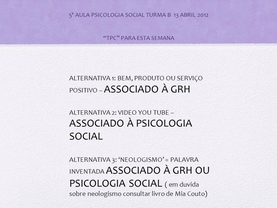 5ª AULA PSICOLOGIA SOCIAL TURMA B 13 ABRIL 2012 TPC PARA ESTA SEMANA ALTERNATIVA 1: BEM, PRODUTO OU SERVIÇO POSITIVO – ASSOCIADO À GRH ALTERNATIVA 2: VIDEO YOU TUBE – ASSOCIADO À PSICOLOGIA SOCIAL ALTERNATIVA 3: 'NEOLOGISMO' = PALAVRA INVENTADA ASSOCIADO À GRH OU PSICOLOGIA SOCIAL ( em duvida sobre neologismo consultar livro de Mia Couto)