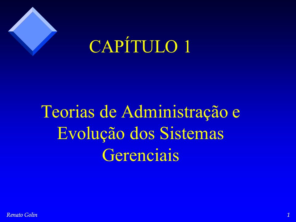 Renato Golin1 CAPÍTULO 1 Teorias de Administração e Evolução dos Sistemas Gerenciais