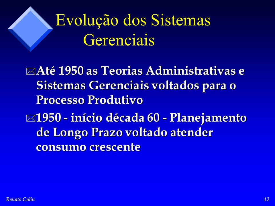 Renato Golin12 Evolução dos Sistemas Gerenciais * Até 1950 as Teorias Administrativas e Sistemas Gerenciais voltados para o Processo Produtivo * 1950