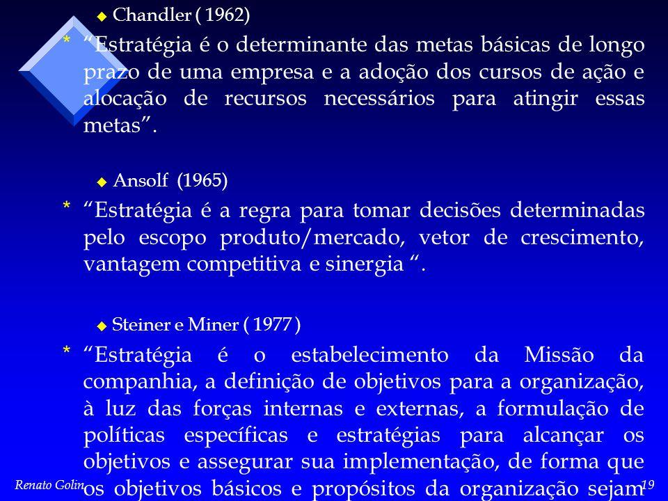 Renato Golin19 u u Chandler ( 1962) * * Estratégia é o determinante das metas básicas de longo prazo de uma empresa e a adoção dos cursos de ação e alocação de recursos necessários para atingir essas metas .