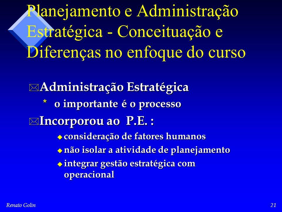 Renato Golin21 Planejamento e Administração Estratégica - Conceituação e Diferenças no enfoque do curso * Administração Estratégica * o importante é o processo * Incorporou ao P.E.