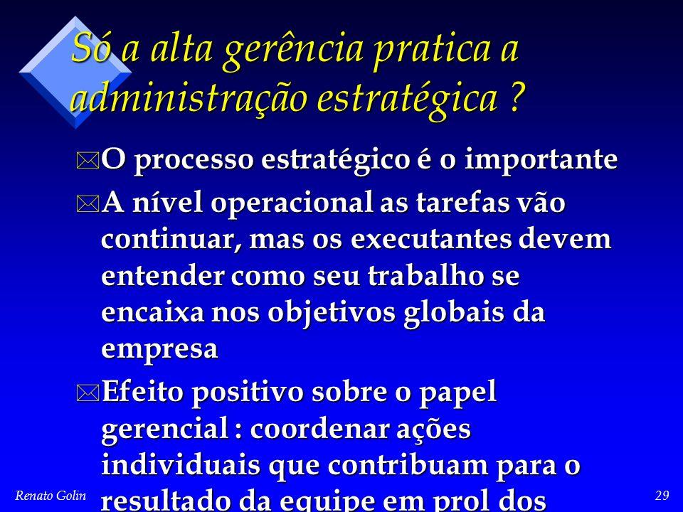 Renato Golin29 Só a alta gerência pratica a administração estratégica ? * O processo estratégico é o importante * A nível operacional as tarefas vão c