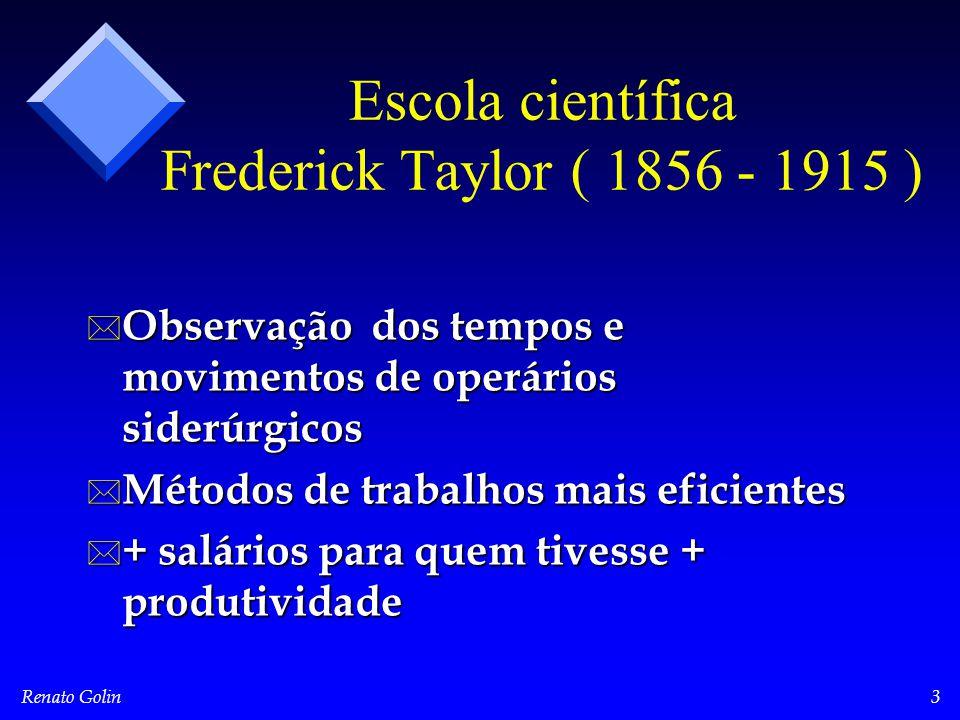 Renato Golin3 Escola científica Frederick Taylor ( 1856 - 1915 ) * Observação dos tempos e movimentos de operários siderúrgicos * Métodos de trabalhos mais eficientes * + salários para quem tivesse + produtividade
