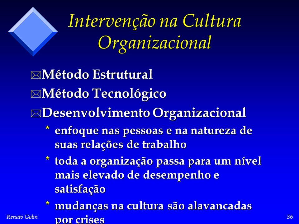 Renato Golin36 Intervenção na Cultura Organizacional * Método Estrutural * Método Tecnológico * Desenvolvimento Organizacional * enfoque nas pessoas e na natureza de suas relações de trabalho * toda a organização passa para um nível mais elevado de desempenho e satisfação * mudanças na cultura são alavancadas por crises