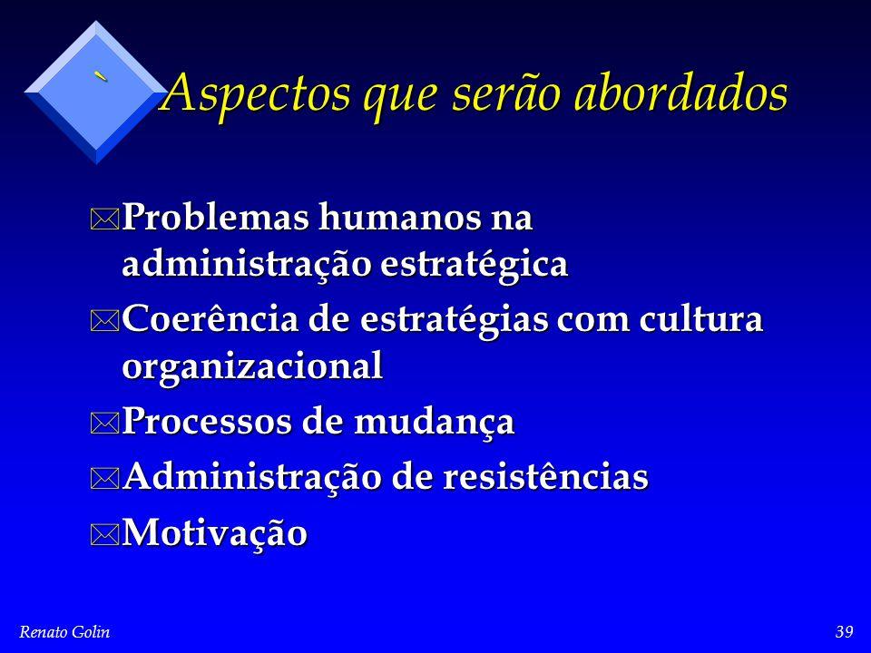 Renato Golin39 ` Aspectos que serão abordados * Problemas humanos na administração estratégica * Coerência de estratégias com cultura organizacional * Processos de mudança * Administração de resistências * Motivação