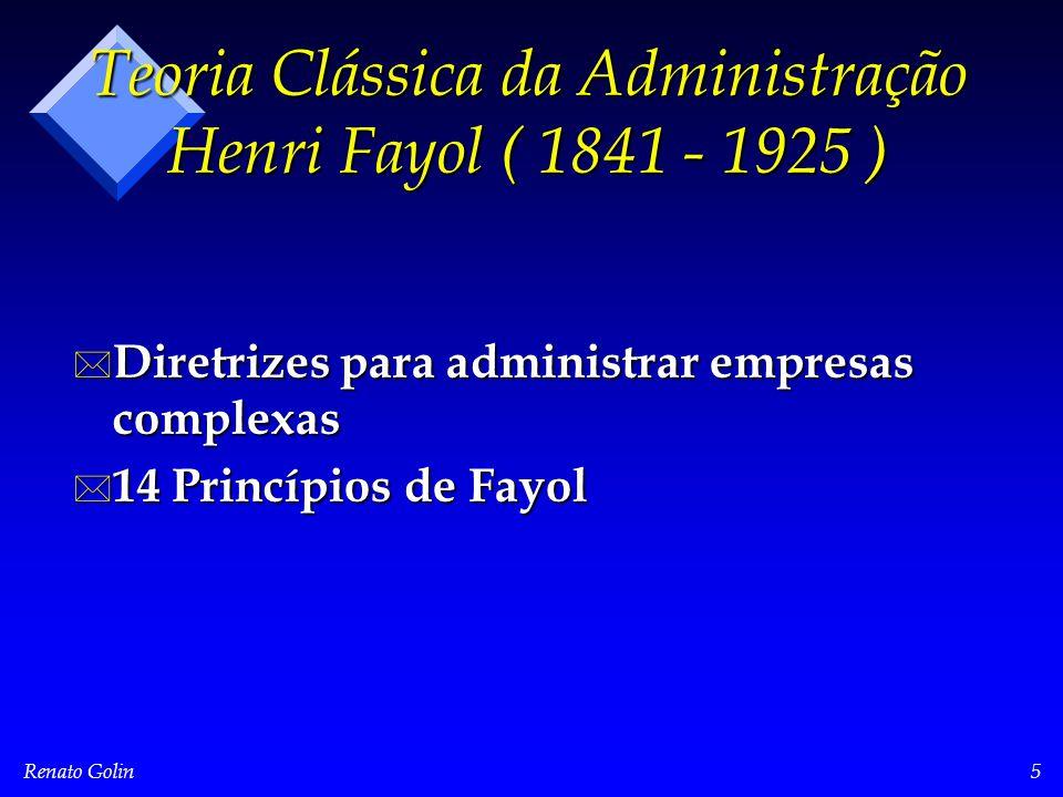 Renato Golin5 Teoria Clássica da Administração Henri Fayol ( 1841 - 1925 ) * Diretrizes para administrar empresas complexas * 14 Princípios de Fayol