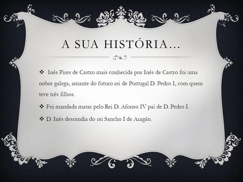  Nome: Inês Pires De Castro.  Data e sítio de nascimento: entre 1325-1330(Galiza).  Data e sítio da morte :7 de Janeiro de 1355(Coimbra).  Foi sep