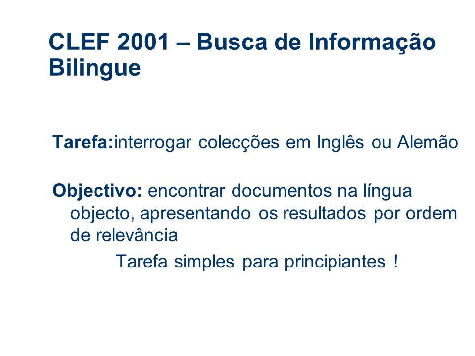 CLEF 2001 – Busca de Informação Bilingue Tarefa:interrogar colecções em Inglês ou Alemão Objectivo: encontrar documentos na língua objecto, apresentando os resultados por ordem de relevância Tarefa simples para principiantes !