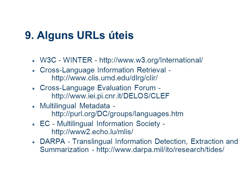 9. Alguns URLs úteis  W3C - WINTER - http://www.w3.org/International/  Cross-Language Information Retrieval - http://www.clis.umd.edu/dlrg/clir/  C