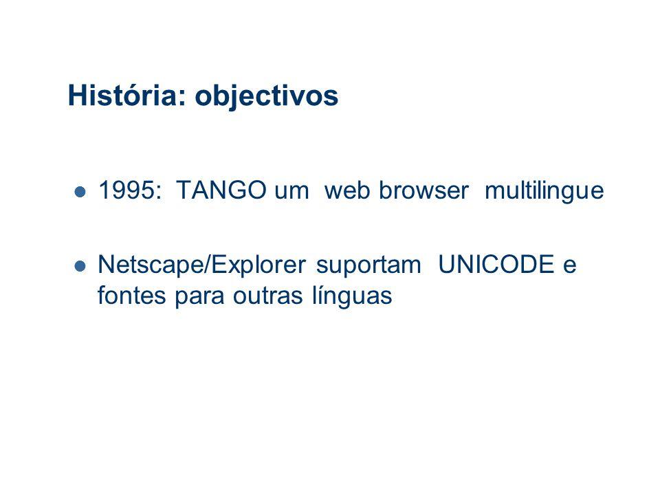 História: objectivos 1995: TANGO um web browser multilingue Netscape/Explorer suportam UNICODE e fontes para outras línguas